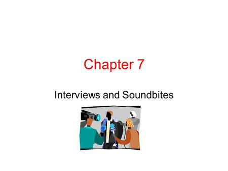 "Chapter 7 Interviews and Soundbites. Sound Bites Why do we use sound bites (also called ""actualities"") for radio or television? Take the audience to the."