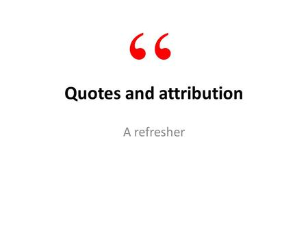 "Quotes and attribution A refresher "". Benefits of quotes Quotes add credibility Quotes enliven Quotes reveal personality Show, don't tell """