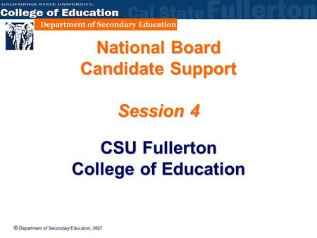 © Department of Secondary Education, 2007 National Board Candidate Support Session 4 CSU Fullerton College of Education.