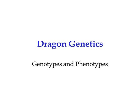 Dragon Genetics Genotypes and Phenotypes. Maryland Science Content Standard Students will be able to explain the ways that genetic information is passed.