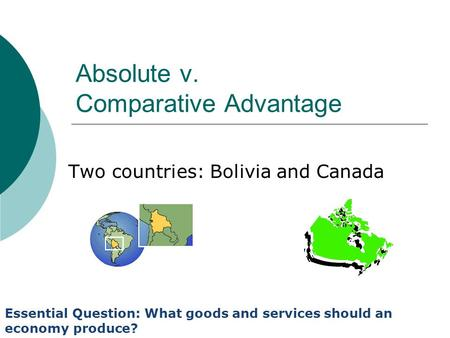 Absolute v. Comparative Advantage Two countries: Bolivia and Canada Essential Question: What goods and services should an economy produce?