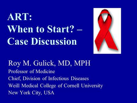 ART: When to Start? – Case Discussion Roy M. Gulick, MD, MPH Professor of Medicine Chief, Division of Infectious Diseases Weill Medical College of Cornell.