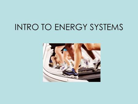 INTRO TO ENERGY SYSTEMS. 4 MAJOR STEPS TO PRODUCE ENERGY STEP 1 – Breakdown a fuel STEP 2 – Produce ATP via energy systems STEP 3 - Breakdown ATP to release.