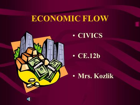 ECONOMIC FLOW CIVICS CE.12b Mrs. Kozlik Economic Flow (Circular Flow) INDIVIDUAL AND BUSINESS SAVINGS AND INVESTMENTS PROVIDE CAPITAL (MONEY) THAT CAN.