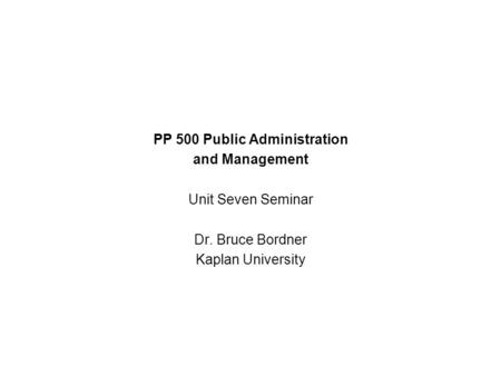 PP 500 Public Administration and Management Unit Seven Seminar Dr. Bruce Bordner Kaplan University.