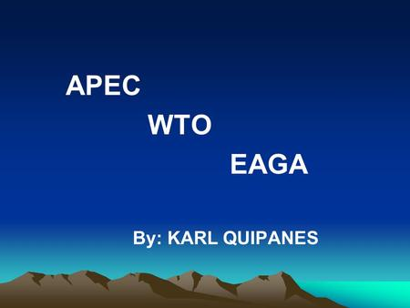 APEC WTO EAGA By: KARL QUIPANES. Asia-Pacific Economic Cooperation ( APEC ) APEC officially started in 1989 when trade and economic minister of 12 countries.