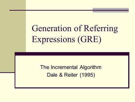 Generation of Referring Expressions (GRE) The Incremental Algorithm Dale & Reiter (1995)