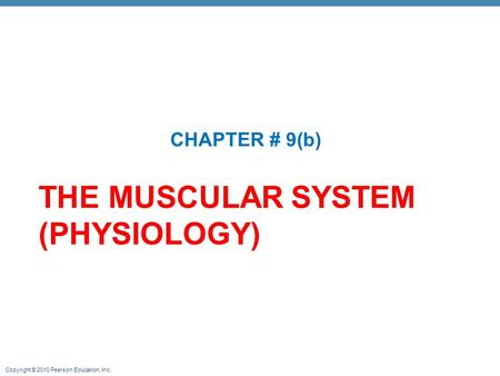 Copyright © 2010 Pearson Education, Inc. THE MUSCULAR SYSTEM (PHYSIOLOGY) CHAPTER # 9(b)