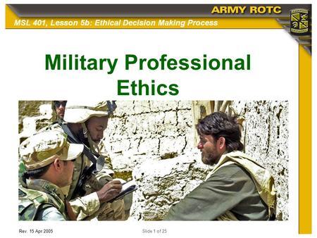 Rev. 15 Apr 2005Slide 1 of 25 MSL 401, Lesson 5b: Ethical Decision Making Process Military Professional Ethics.