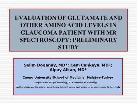 EVALUATION OF GLUTAMATE AND OTHER AMINO ACID LEVELS IN GLAUCOMA PATIENT WITH MR SPECTROSCOPY: PRELIMINARY STUDY Selim Doganay, MD¹; Cem Cankaya, MD¹; Alpay.