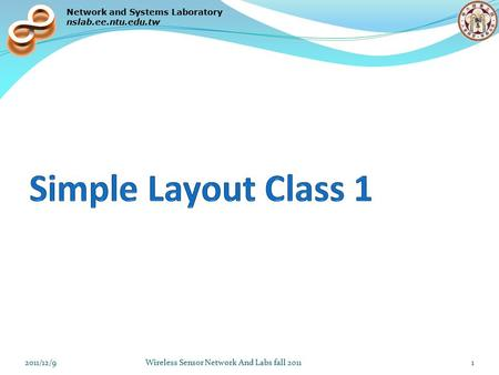 Network and Systems Laboratory nslab.ee.ntu.edu.tw 2011/12/9Wireless Sensor Network And Labs fall 20111.