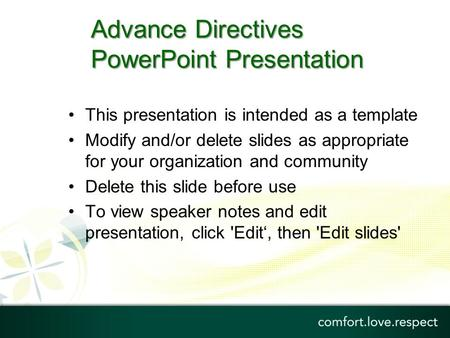 Advance Directives PowerPoint Presentation This presentation is intended as a template Modify and/or delete slides as appropriate for your organization.