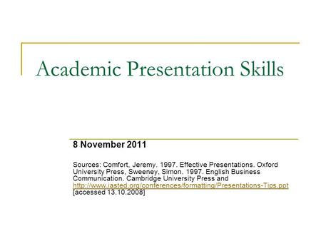Academic Presentation Skills 8 November 2011 Sources: Comfort, Jeremy. 1997. Effective Presentations. Oxford University Press, Sweeney, Simon. 1997. English.