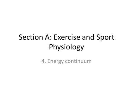 Section A: Exercise and Sport Physiology 4. Energy continuum.