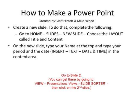 How to Make a Power Point Create a new slide. To do that, complete the following: – Go to HOME – SLIDES – NEW SLIDE – Choose the LAYOUT called Title and.