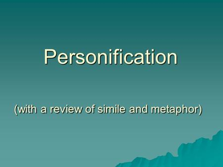 Personification (with a review of simile and metaphor) Personification (with a review of simile and metaphor)