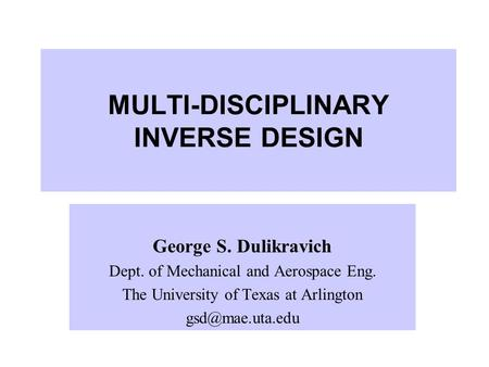 MULTI-DISCIPLINARY INVERSE DESIGN George S. Dulikravich Dept. of Mechanical and Aerospace Eng. The University of Texas at Arlington