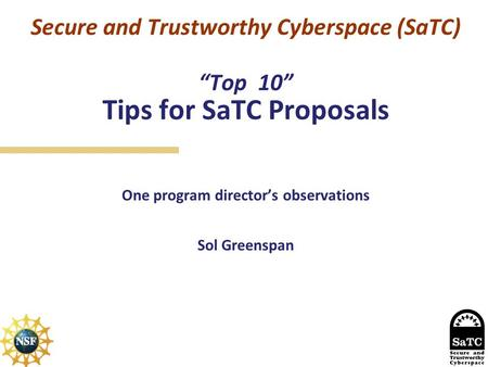 "Secure and Trustworthy Cyberspace (SaTC) ""Top 10"" Tips for SaTC Proposals One program director's observations Sol Greenspan."