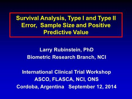 Survival Analysis, Type I and Type II Error, Sample Size and Positive Predictive Value Larry Rubinstein, PhD Biometric Research Branch, NCI International.
