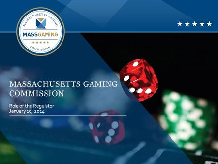 MASSACHUSETTS GAMING COMMISSION Role of the Regulator January 10, 2014.