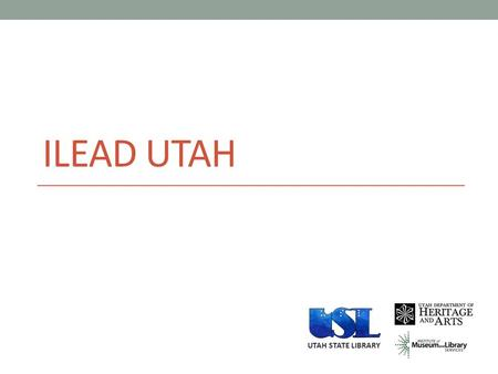 ILEAD UTAH UTAH STATE LIBRARY. ILEAD UTAH addresses the need to expand the leadership abilities of librarians and increase ability to use participatory.