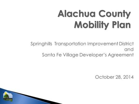 Alachua County Mobility Plan Springhills Transportation Improvement District and Santa Fe Village Developer's Agreement October 28, 2014.