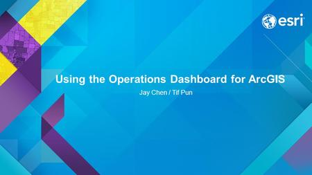 Using the Operations Dashboard for ArcGIS Jay Chen / Tif Pun.
