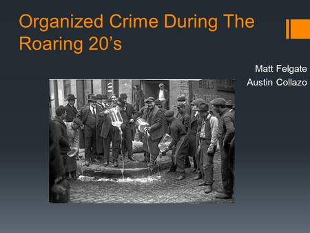 Organized Crime During The Roaring 20's Matt Felgate Austin Collazo.