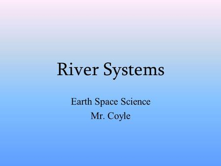 River Systems Earth Space Science Mr. Coyle. The Hydrologic Cycle Infiltration = Groundwater System Runoff = Surface Water System Runoff = Precipitation.