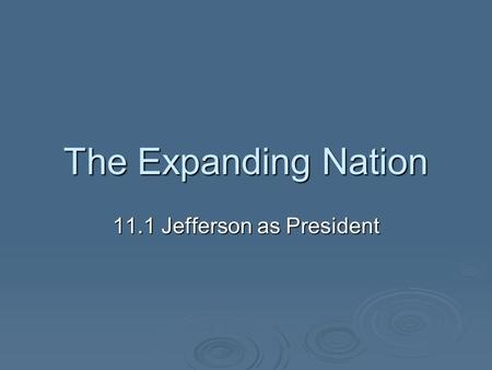 The Expanding Nation 11.1 Jefferson as President.