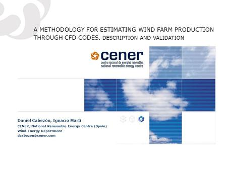 A METHODOLOGY FOR ESTIMATING WIND FARM PRODUCTION THROUGH CFD CODES. DESCRIPTION AND VALIDATION Daniel Cabezón, Ignacio Martí CENER, National Renewable.