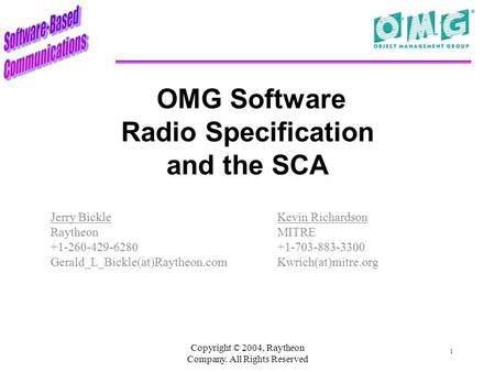 Copyright © 2004, Raytheon Company. All Rights Reserved 1 OMG Software Radio Specification and the SCA Jerry Bickle Raytheon +1-260-429-6280 Gerald_L_Bickle(at)Raytheon.com.