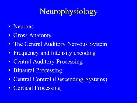 Neurophysiology Neurons Gross Anatomy The Central Auditory Nervous System Frequency and Intensity encoding Central Auditory Processing Binaural Processing.