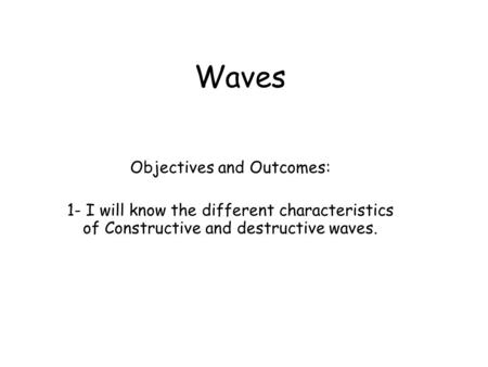 Waves Objectives and Outcomes: 1- I will know the different characteristics of Constructive and destructive waves.
