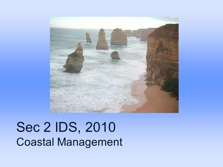 Sec 2 IDS, 2010 Coastal Management. Coastal processes Erosion, transportation and deposition These processes are influenced by waves and currents.
