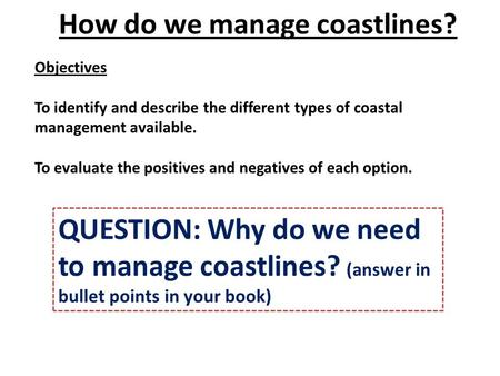 Objectives To identify and describe the different types of coastal management available. To evaluate the positives and negatives of each option. How do.