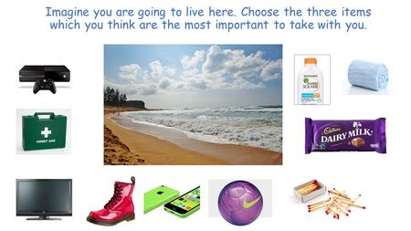Imagine you are going to live here. Choose the three items which you think are the most important to take with you.