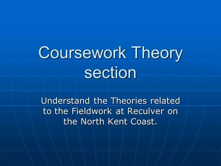 Coursework Theory section Understand the Theories related to the Fieldwork at Reculver on the North Kent Coast.