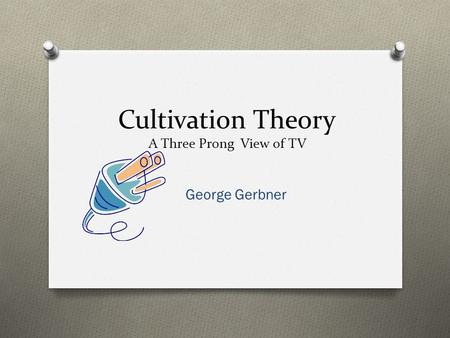 Cultivation Theory A Three Prong View of TV
