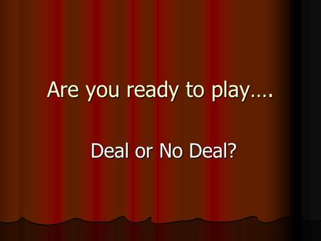Are you ready to play…. Deal or No Deal? Deal or No Deal?