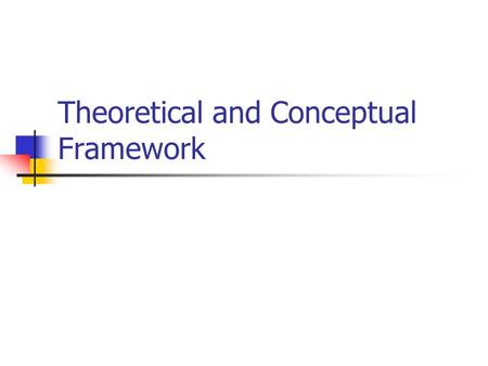 Theoretical and Conceptual Framework. THEORY Theory is: a generalized abstraction about the relationship between two or more concepts a systematic abstract.