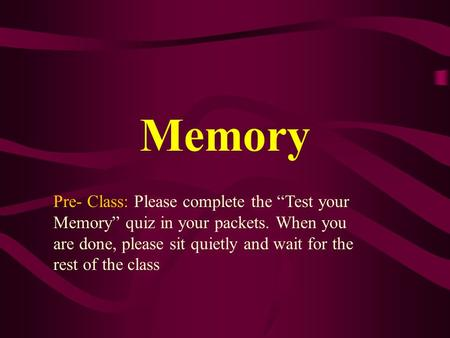 "Memory Pre- Class: Please complete the ""Test your Memory"" quiz in your packets. When you are done, please sit quietly and wait for the rest of the class."