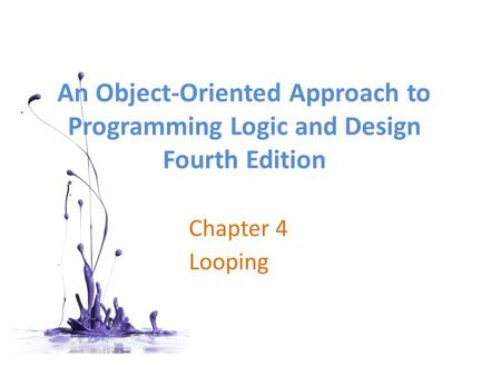 An Object-Oriented Approach to Programming Logic and Design Fourth Edition Chapter 4 Looping.