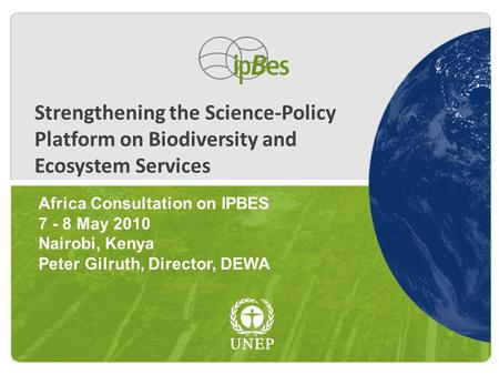 Strengthening the Science-Policy Platform on Biodiversity and Ecosystem Services Africa Consultation on IPBES 7 - 8 May 2010 Nairobi, Kenya Peter Gilruth,