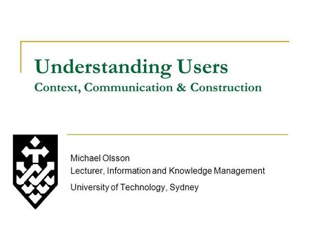 Understanding Users Context, Communication & Construction Michael Olsson Lecturer, Information and Knowledge Management University of Technology, Sydney.