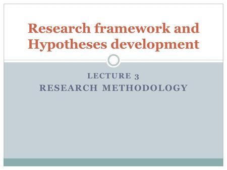 LECTURE 3 RESEARCH METHODOLOGY Research framework and Hypotheses development.
