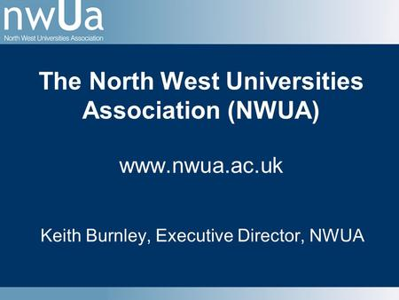 The North West Universities Association (NWUA) www.nwua.ac.uk Keith Burnley, Executive Director, NWUA.