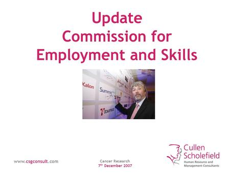 Www.csgconsult.com Cancer Research 7 th December 2007 Update Commission for Employment and Skills.