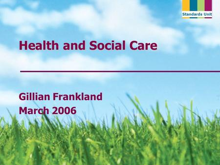 Standards Unit Health and Social Care Gillian Frankland March 2006.