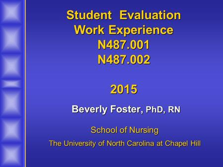 Student Evaluation Work Experience N487.001 N487.002 2015 Beverly Foster, PhD, RN Beverly Foster, PhD, RN School of Nursing The University of North Carolina.